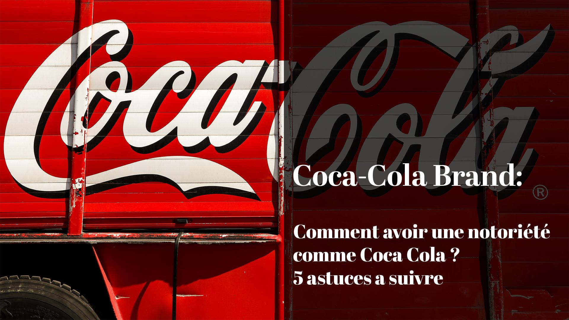 Comment avoir une notoriété comme Coca-Cola ? 5 astuces à suivre...