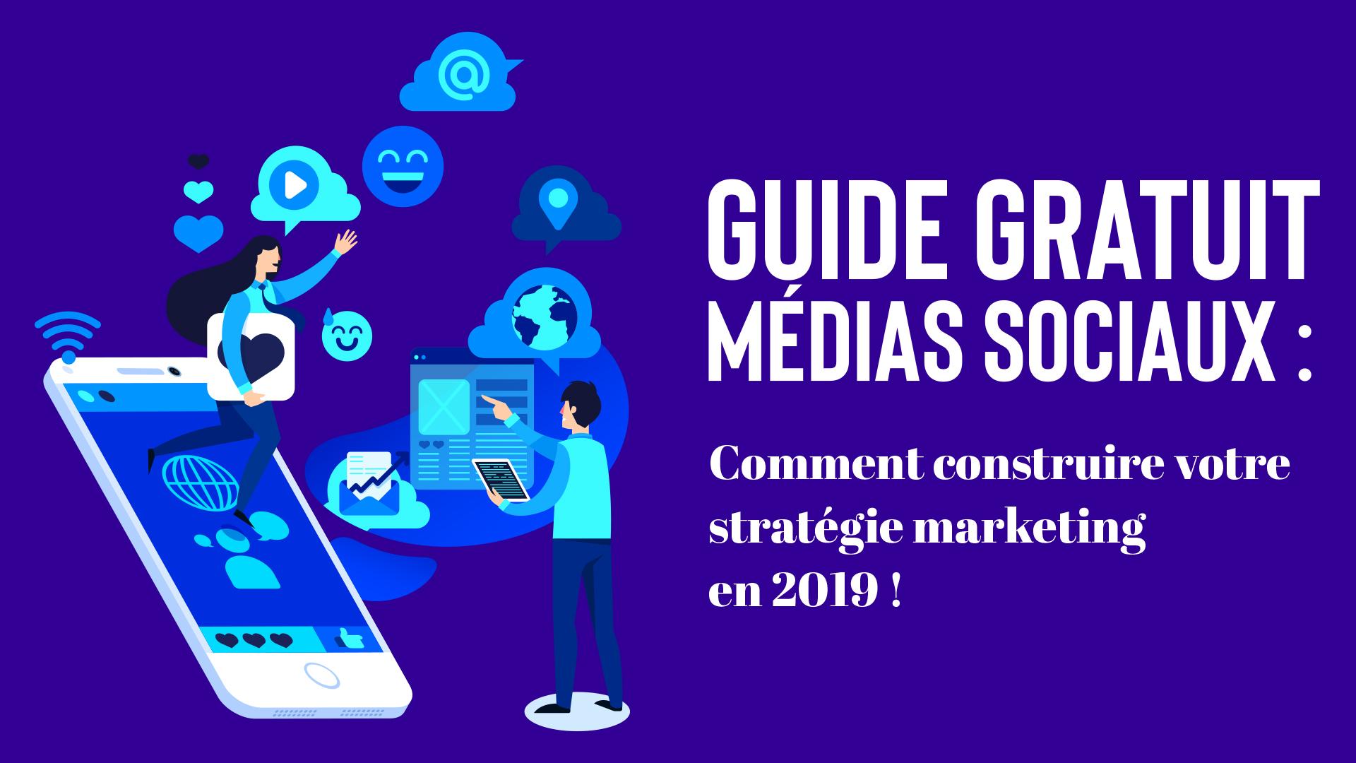 Guide Médias Sociaux :Comment construire votre stratégie marketing en 2019 ?