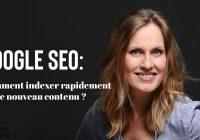 Google SEO Comment indexer rapidement votre nouveau contenu